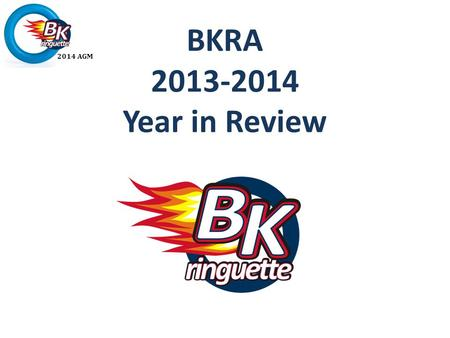 2014 AGM BKRA 2013-2014 Year in Review. 2014 AGM Agenda President's Welcome Adopt Minutes 2012-2103 AGM Service Awards Executive Reviews Financials Proposed.