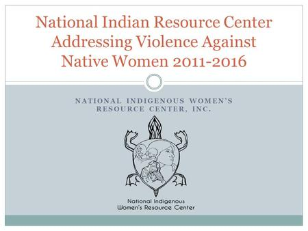 NATIONAL INDIGENOUS WOMEN'S RESOURCE CENTER, INC. National Indian Resource Center Addressing Violence Against Native Women 2011-2016.