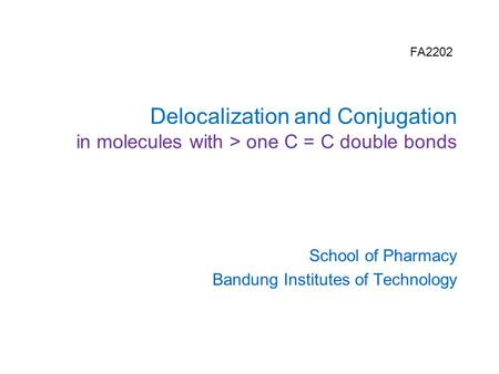 Delocalization and Conjugation in molecules with > one C = C double bonds School of Pharmacy Bandung Institutes of Technology FA2202.