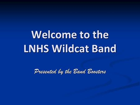 Welcome to the LNHS Wildcat Band Presented by the Band Boosters.