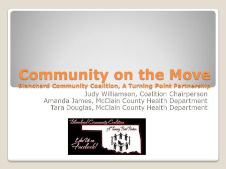 Community on the Move Blanchard Community Coalition, A Turning Point Partnership Judy Williamson, Coalition Chairperson Amanda James, McClain County Health.
