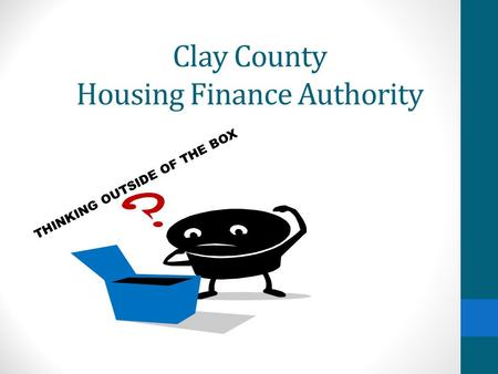 Clay County Housing Finance Authority THINKING OUTSIDE OF THE BOX.