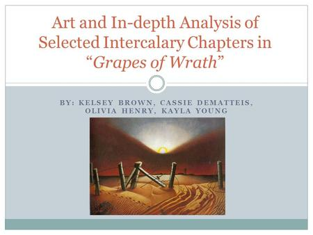 "BY: KELSEY BROWN, CASSIE DEMATTEIS, OLIVIA HENRY, KAYLA YOUNG Art and In-depth Analysis of Selected Intercalary Chapters in ""Grapes of Wrath"""