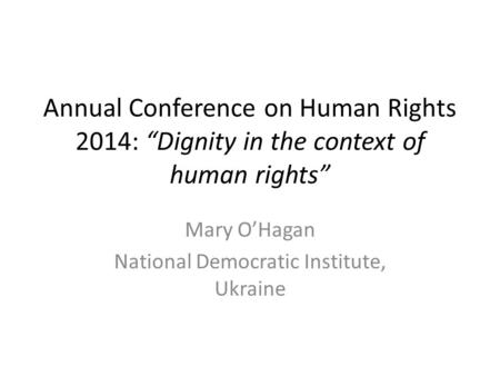 "Annual Conference on Human Rights 2014: ""Dignity in the context of human rights"" Mary O'Hagan National Democratic Institute, Ukraine."