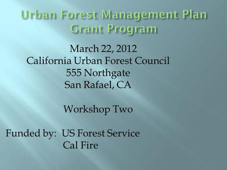 March 22, 2012 California Urban Forest Council 555 Northgate San Rafael, CA Workshop Two Funded by: US Forest Service Cal Fire.