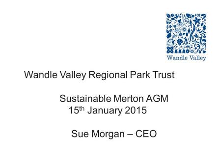 Wandle Valley Regional Park Trust Sustainable Merton AGM 15 th January 2015 Sue Morgan – CEO.