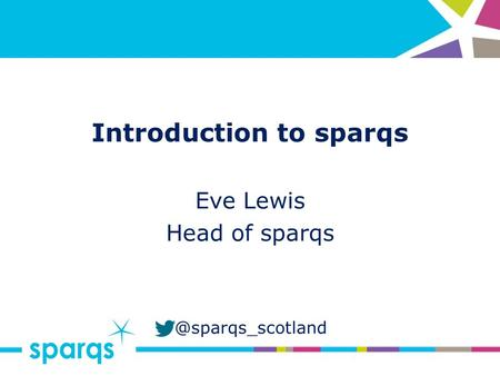 @sparqs_scotland Introduction to sparqs Eve Lewis Head of sparqs.