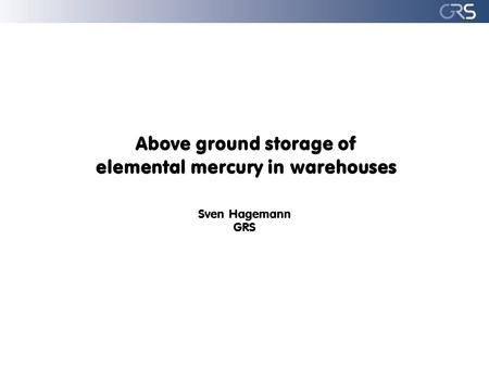 Above ground storage of elemental mercury in warehouses Sven Hagemann GRS.