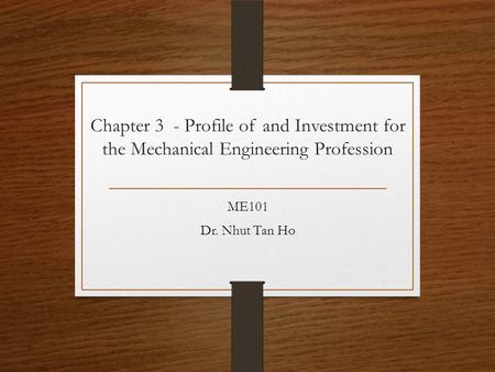 Chapter 3 - Profile of and Investment for the Mechanical Engineering Profession ME101 Dr. Nhut Tan Ho 1.