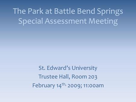 The Park at Battle Bend Springs Special Assessment Meeting St. Edward's University Trustee Hall, Room 203 February 14 th, 2009; 11:00am.