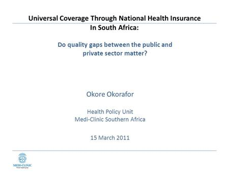 Universal Coverage Through National Health Insurance In South Africa: Okore Okorafor Health Policy Unit Medi-Clinic Southern Africa 15 March 2011 Do quality.