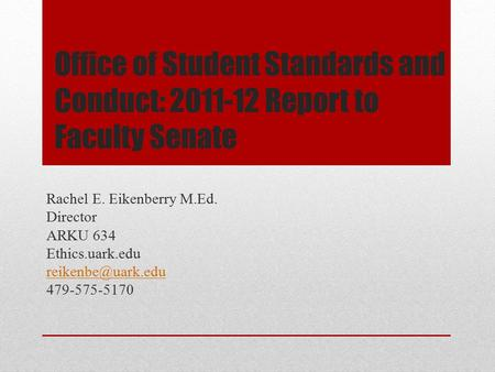 Office of Student Standards and Conduct: 2011-12 Report to Faculty Senate Rachel E. Eikenberry M.Ed. Director ARKU 634 Ethics.uark.edu