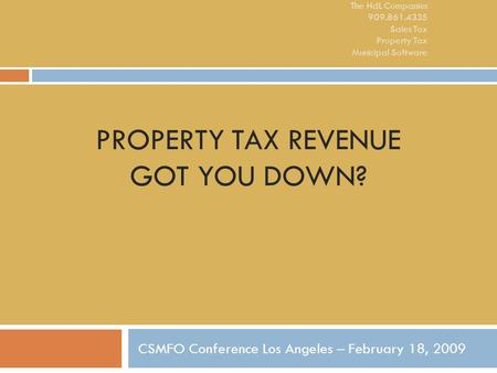 PROPERTY TAX REVENUE GOT YOU DOWN? CSMFO Conference Los Angeles – February 18, 2009 The HdL Companies 909.861.4335 Sales Tax Property Tax Municipal Software.