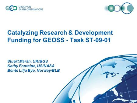Catalyzing Research & Development Funding for GEOSS - Task ST-09-01 Stuart Marsh, UK/BGS Kathy Fontaine, US/NASA Bente Lilja Bye, Norway/BLB.