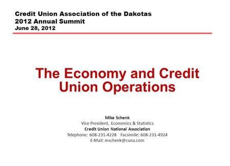 Credit Union Association of the Dakotas 2012 Annual Summit June 28, 2012 The Economy and Credit Union Operations Mike Schenk Vice President, Economics.