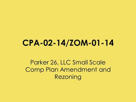 CPA-02-14/ZOM-01-14 Parker 26, LLC Small Scale Comp Plan Amendment and Rezoning.