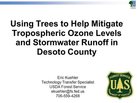 Using Trees to Help Mitigate Tropospheric Ozone Levels and Stormwater Runoff in Desoto County Eric Kuehler Technology Transfer Specialist USDA Forest Service.
