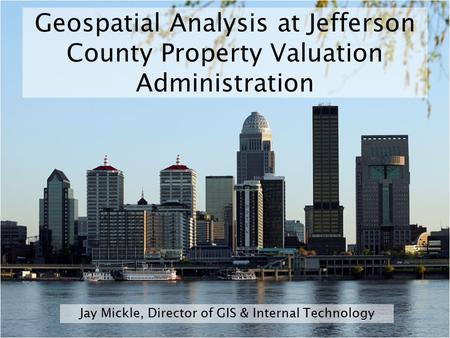 Geospatial Analysis at Jefferson County Property Valuation Administration Jay Mickle, Director of GIS & Internal Technology.