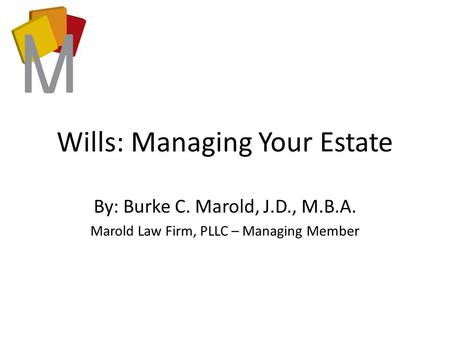 Wills: Managing Your Estate By: Burke C. Marold, J.D., M.B.A. Marold Law Firm, PLLC – Managing Member.