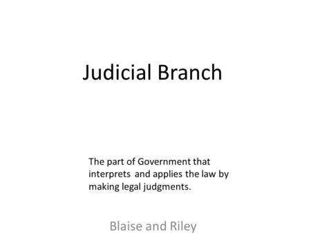 Judicial Branch Blaise and Riley The part of Government that interprets and applies the law by making legal judgments.