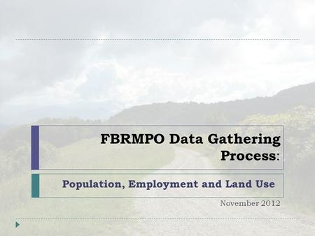 FBRMPO Data Gathering Process : Population, Employment and Land Use November 2012.