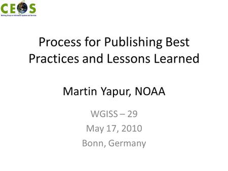 Process for Publishing Best Practices and Lessons Learned Martin Yapur, NOAA WGISS – 29 May 17, 2010 Bonn, Germany.