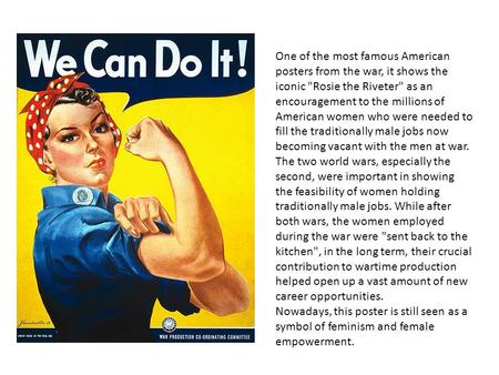 One of the most famous American posters from the war, it shows the iconic Rosie the Riveter as an encouragement to the millions of American women who.