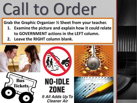 Call to Order Grab the Graphic Organizer ½ Sheet from your teacher. 1.Examine the picture and explain how it could relate to GOVERNMENT actions in the.