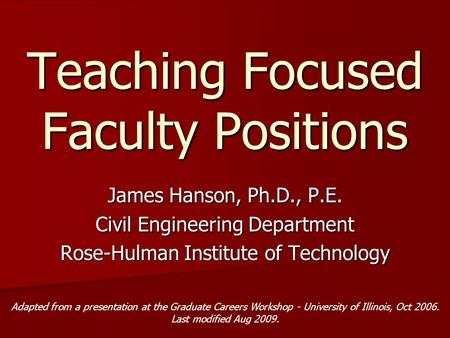 Teaching Focused Faculty Positions James Hanson, Ph.D., P.E. Civil Engineering Department Rose-Hulman Institute of Technology Adapted from a presentation.