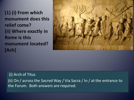 (1) (i) From which monument does this relief come? (ii) Where exactly in Rome is this monument located? [Ach] (i) Arch of Titus (ii) On / across the Sacred.