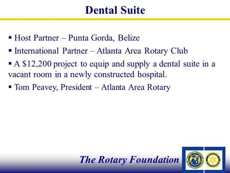  Host Partner – Punta Gorda, Belize  International Partner – Atlanta Area Rotary Club  A $12,200 project to equip and supply a dental suite in a vacant.