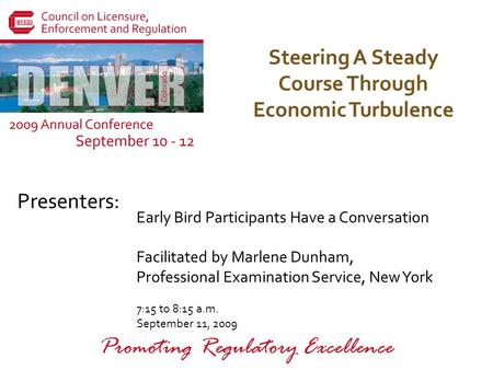 Presenters: Promoting Regulatory Excellence Steering A Steady Course Through Economic Turbulence Early Bird Participants Have a Conversation Facilitated.