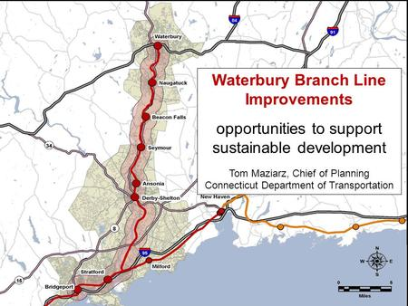 Waterbury Branch Line Improvements opportunities to support sustainable development Tom Maziarz, Chief of Planning Connecticut Department of Transportation.