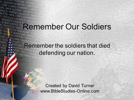 Remember Our Soldiers Remember the soldiers that died defending our nation. Created by David Turner www.BibleStudies-Online.com.