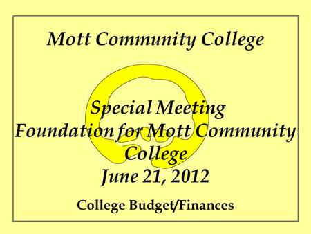 Mott Community College Special Meeting Foundation for Mott Community College June 21, 2012 College Budget/Finances.