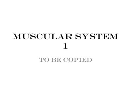 Muscular System 1 To be copied. 3 types: 1.Skeletal – striated & voluntary 2.Cardiac – striated & involuntary 3.Smooth – Smooth & involuntary Types of.
