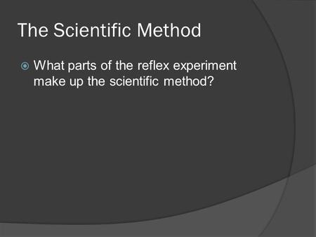 The Scientific Method  What parts of the reflex experiment make up the scientific method?