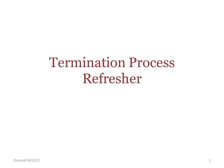 Termination Process Refresher Revised 09/10/121. Termination Process Refresher When an employee terminates from the University, we must provide the employee.