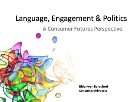 Language, Engagement & Politics A Consumer Futures Perspective Rhianwen Beresford Consumer Advocate.