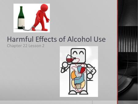 Harmful Effects of Alcohol Use Chapter 22 Lesson 2.