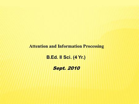Attention and Information Processing B.Ed. II Sci. (4 Yr.) Sept. 2010.