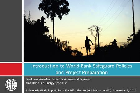 Frank van Woerden, Senior Environmental Engineer Alan David Lee, Energy Specialist Safeguards Workshop National Electrification Project Myanmar NPT, November.