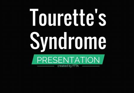 PRESENTATION Tourette's Syndrome created by FTTA.