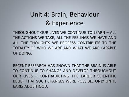 Unit 4: Brain, Behaviour & Experience THROUGHOUT OUR LIVES WE CONTINUE TO LEARN – ALL THE ACTIONS WE TAKE, ALL THE FEELINGS WE HAVE AND ALL THE THOUGHTS.