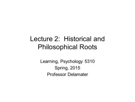 Lecture 2: Historical and Philosophical Roots Learning, Psychology 5310 Spring, 2015 Professor Delamater.