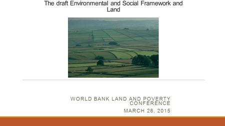 The draft Environmental and Social Framework and Land WORLD BANK LAND AND POVERTY CONFERENCE MARCH 26, 2015.