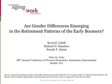 Are Gender Differences Emerging in the Retirement Patterns of the Early Boomers? Kevin E. Cahill Michael D. Giandrea Joseph F. Quinn June 30, 2013 88 th.