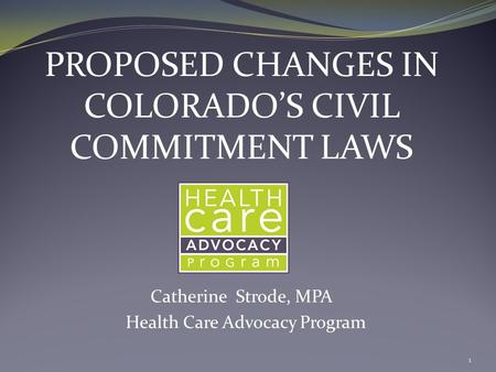 PROPOSED CHANGES IN COLORADO'S CIVIL COMMITMENT LAWS Catherine Strode, MPA Health Care Advocacy Program 1.