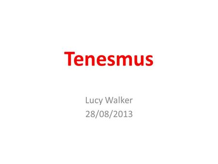 "Tenesmus Lucy Walker 28/08/2013. 2010 Palliative Medicine Curriculum ""Know about the causes of tenesmus"" ""Assessment and management of tenesmus"""