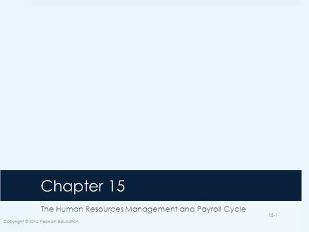 Chapter 15 The Human Resources Management and Payroll Cycle Copyright © 2012 Pearson Education 15-1.